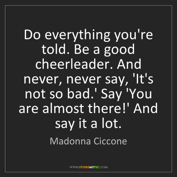 Madonna Ciccone: Do everything you're told. Be a good cheerleader. And...
