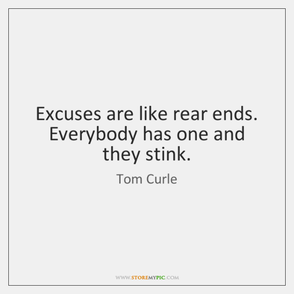 Excuses are like rear ends. Everybody has one and they stink.