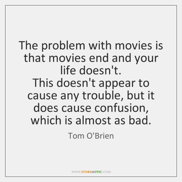 The problem with movies is that movies end and your life doesn't.  ...