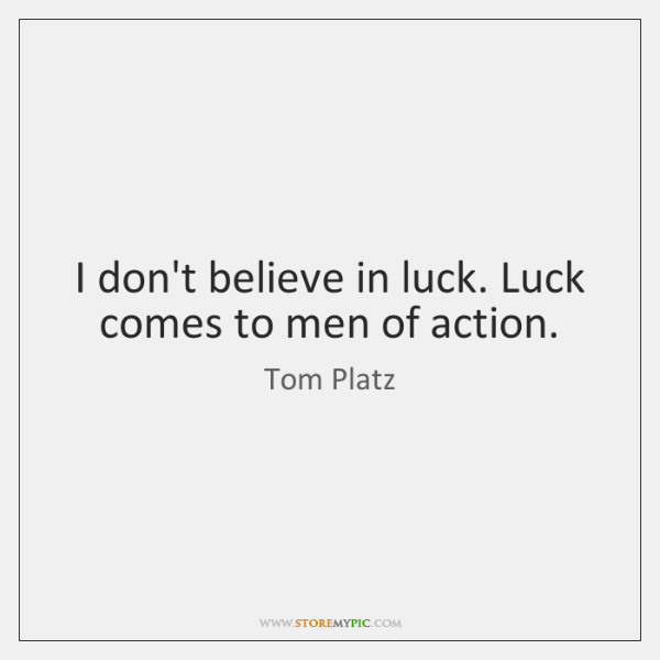 I don't believe in luck. Luck comes to men of action.