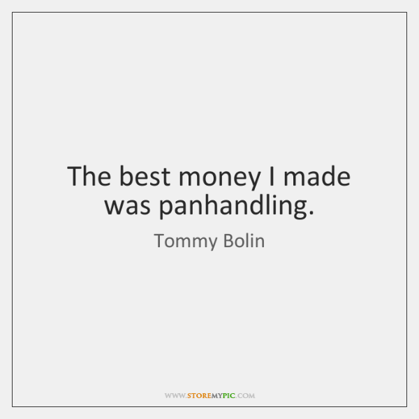 The best money I made was panhandling.