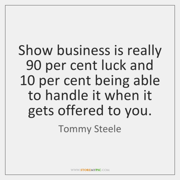 Show business is really 90 per cent luck and 10 per cent being able ...