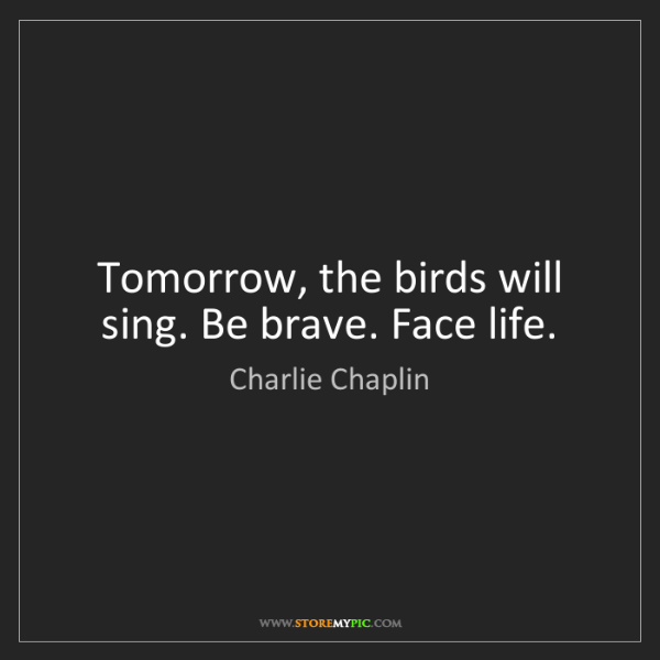 Charlie Chaplin: Tomorrow, the birds will sing. Be brave. Face life.