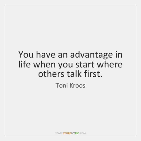 You have an advantage in life when you start where others talk ...