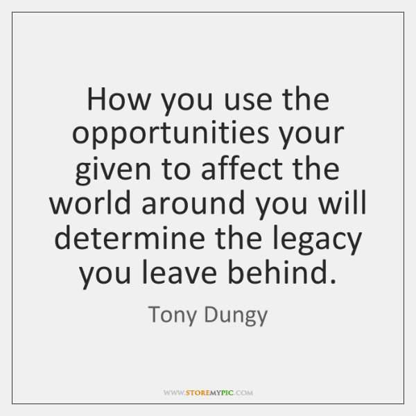 How you use the opportunities your given to affect the world around ...
