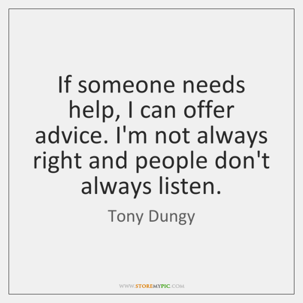 If someone needs help, I can offer advice. I'm not always right ...