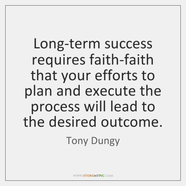 Long-term success requires faith-faith that your efforts to plan and execute the ...