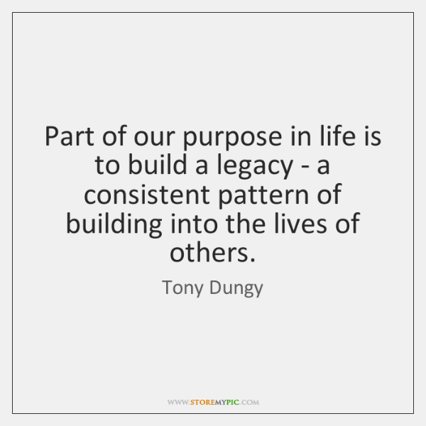 Part of our purpose in life is to build a legacy - ...