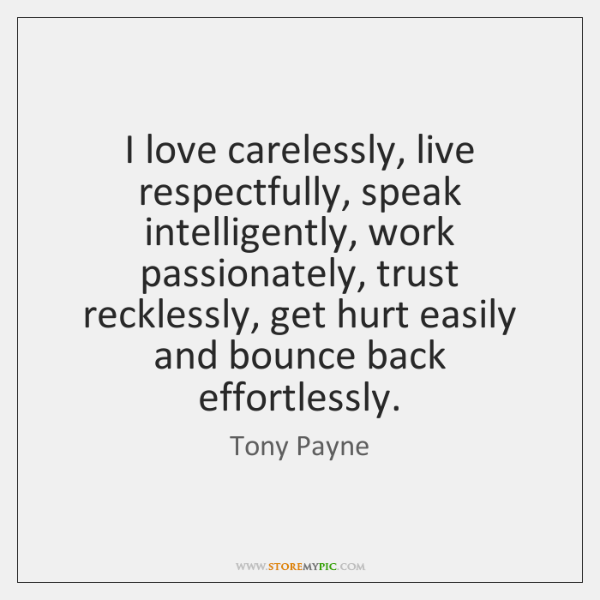 I love carelessly, live respectfully, speak intelligently, work passionately, trust recklessly, get