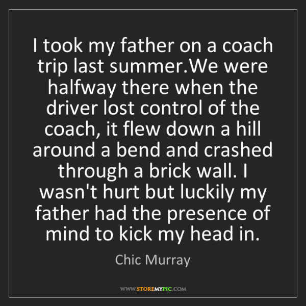 Chic Murray: I took my father on a coach trip last summer.We were...