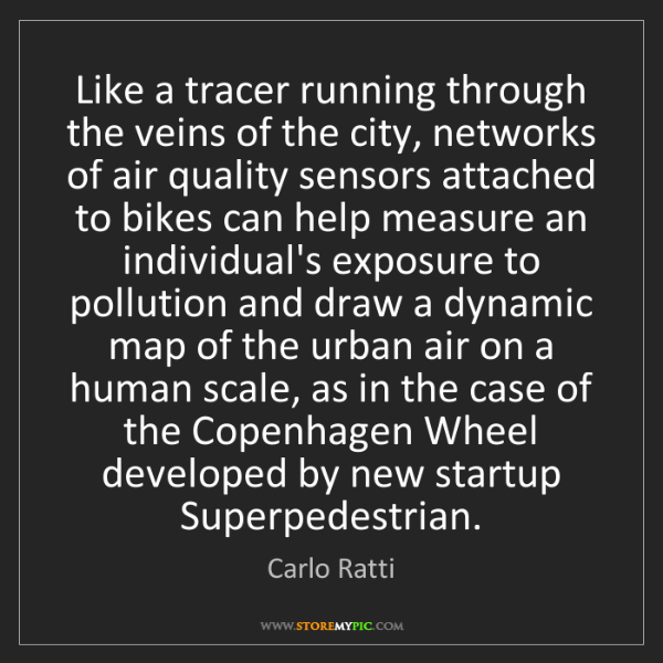 Carlo Ratti: Like a tracer running through the veins of the city,...