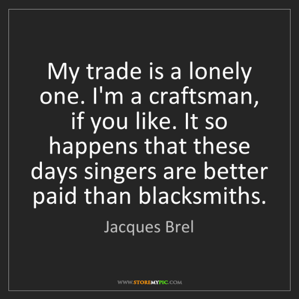 Jacques Brel: My trade is a lonely one. I'm a craftsman, if you like....