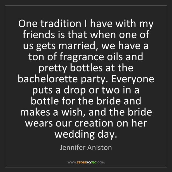 Jennifer Aniston: One tradition I have with my friends is that when one...