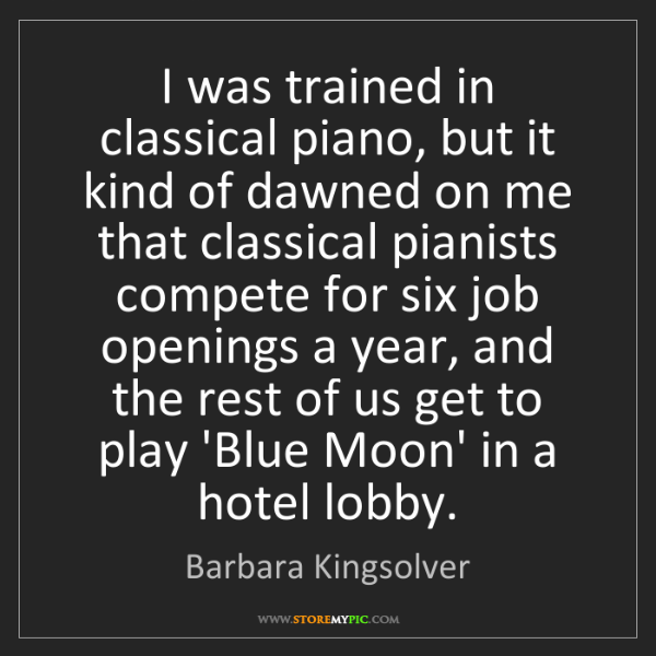 Barbara Kingsolver: I was trained in classical piano, but it kind of dawned...