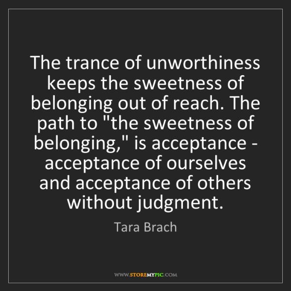 Tara Brach: The trance of unworthiness keeps the sweetness of belonging...