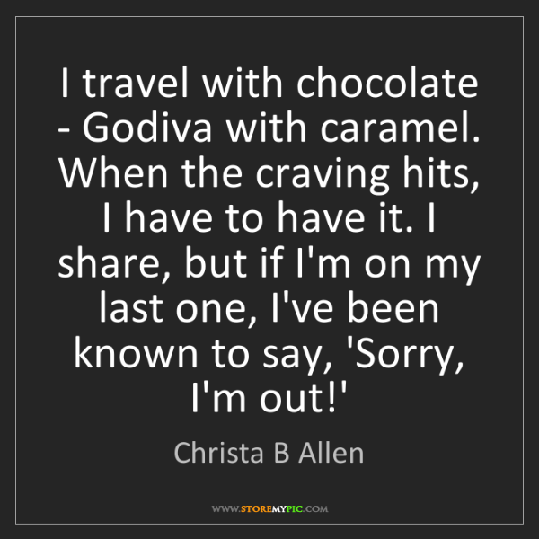 Christa B Allen: I travel with chocolate - Godiva with caramel. When the...