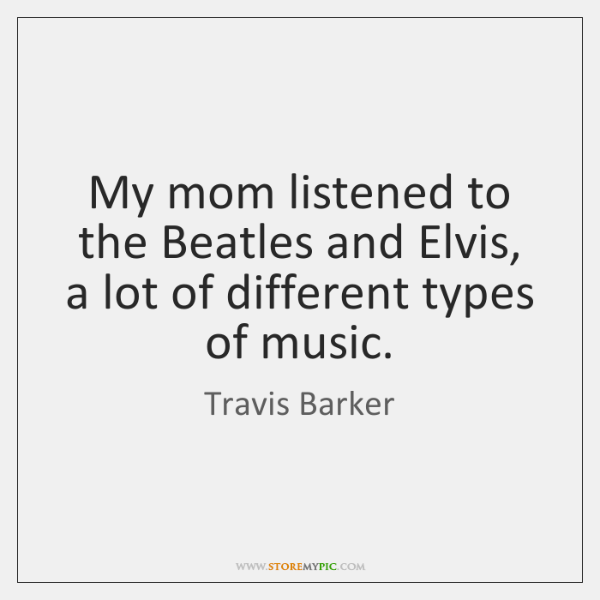My mom listened to the Beatles and Elvis, a lot of different ...