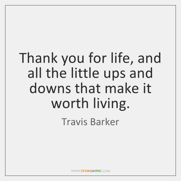 Thank you for life, and all the little ups and downs that ...