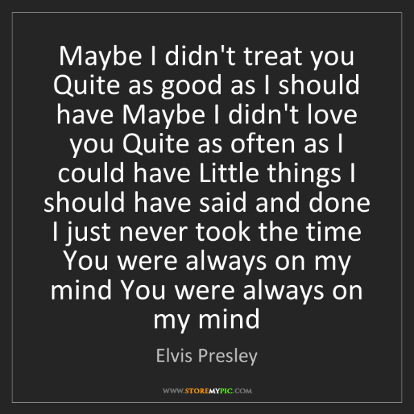 Elvis Presley: Maybe I didn't treat you Quite as good as I should have...