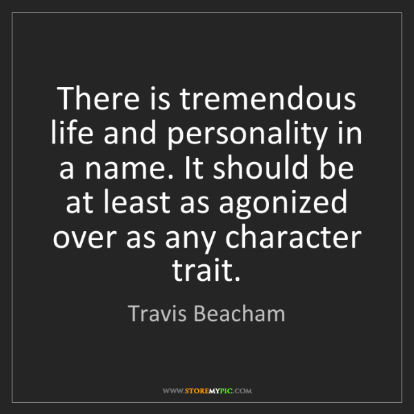 Travis Beacham: There is tremendous life and personality in a name. It...