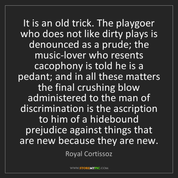 Royal Cortissoz: It is an old trick. The playgoer who does not like dirty...