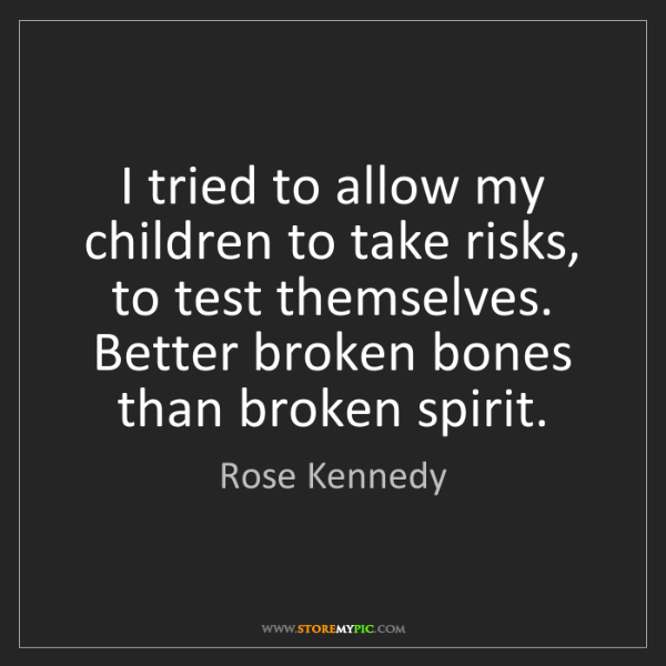 Rose Kennedy: I tried to allow my children to take risks, to test themselves....