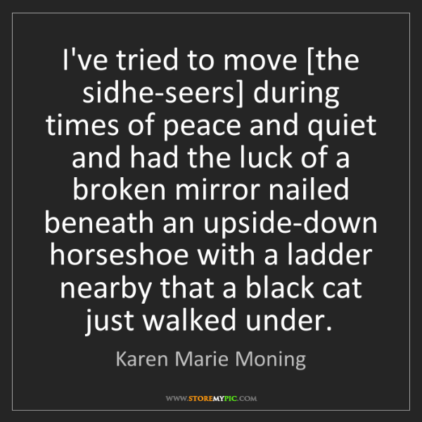 Karen Marie Moning: I've tried to move [the sidhe-seers] during times of...
