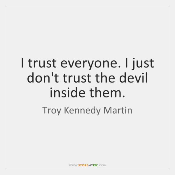 I trust everyone. I just don't trust the devil inside them.