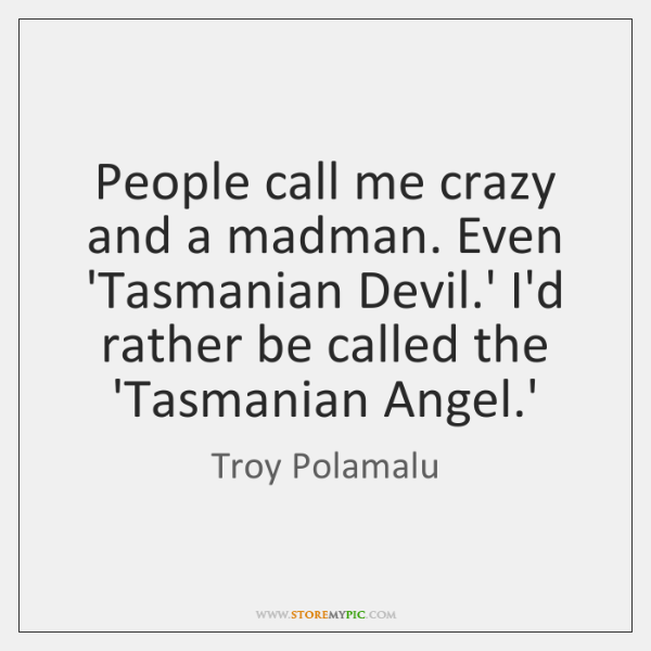 People call me crazy and a madman. Even 'Tasmanian Devil.' I'd ...