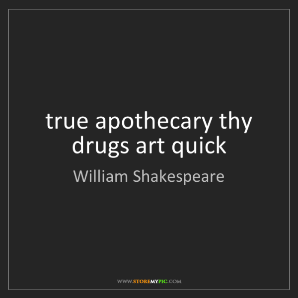 William Shakespeare: true apothecary thy drugs art quick