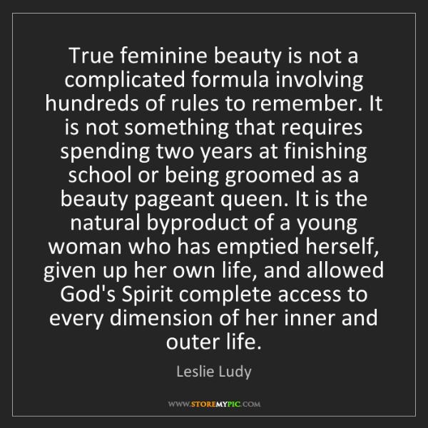 Leslie Ludy: True feminine beauty is not a complicated formula involving...