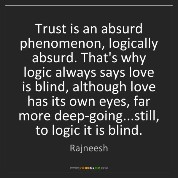 Rajneesh: Trust is an absurd phenomenon, logically absurd. That's...