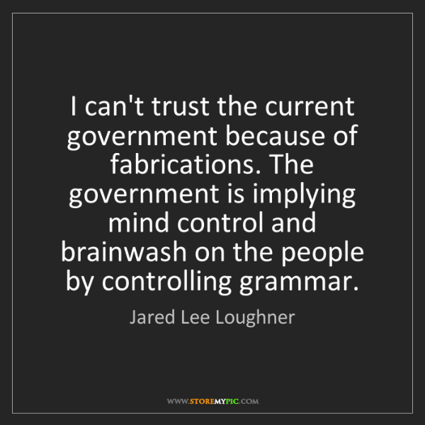 Jared Lee Loughner: I can't trust the current government because of fabrications....