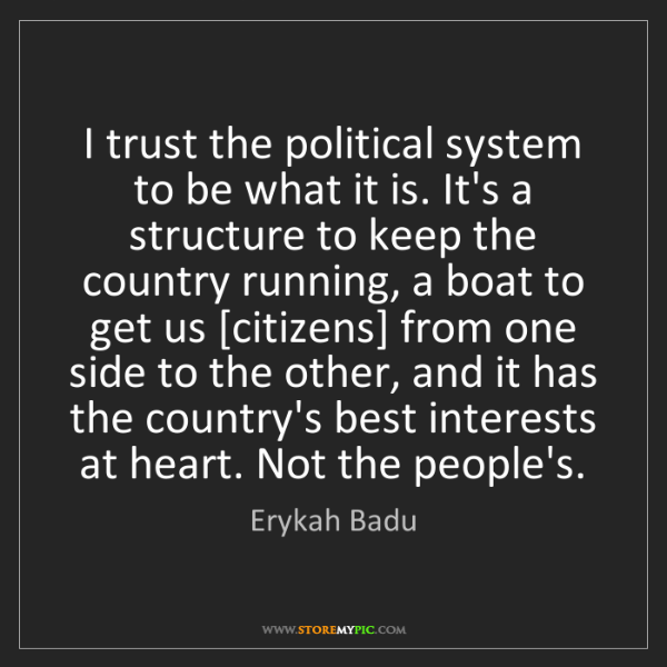 Erykah Badu: I trust the political system to be what it is. It's a...