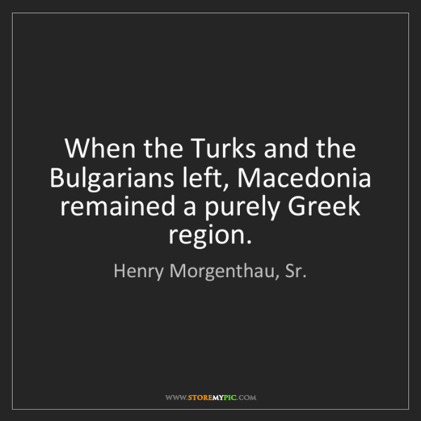 Henry Morgenthau, Sr.: When the Turks and the Bulgarians left, Macedonia remained...