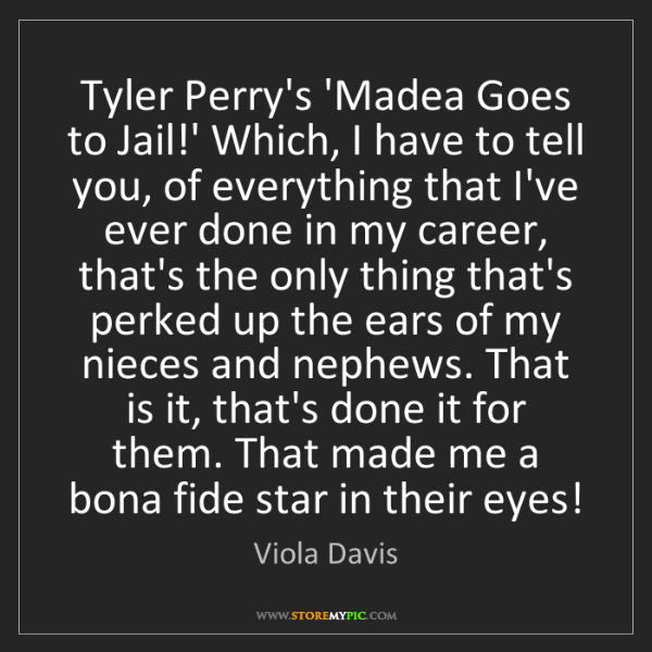 Viola Davis: Tyler Perry's 'Madea Goes to Jail!' Which, I have to...