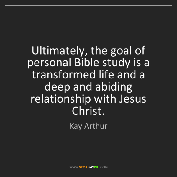 Kay Arthur: Ultimately, the goal of personal Bible study is a transformed...