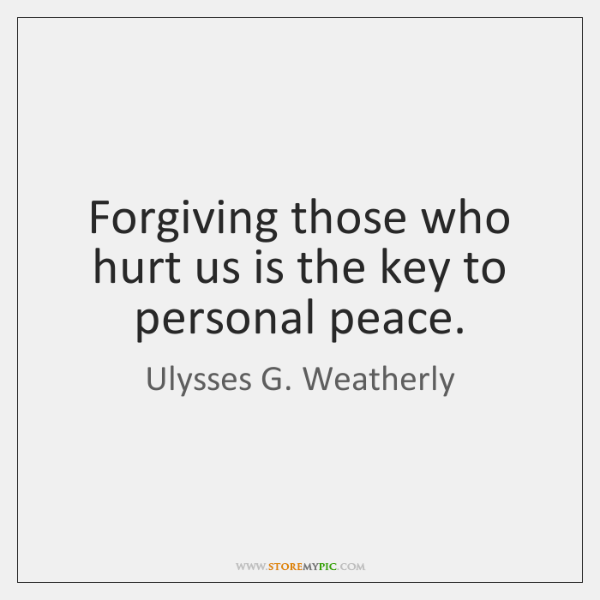 Forgiving those who hurt us is the key to personal peace.