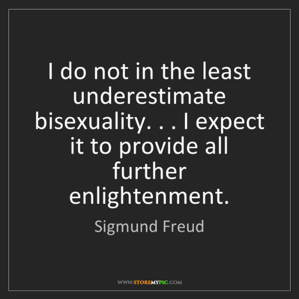 Sigmund Freud: I do not in the least underestimate bisexuality. . ....