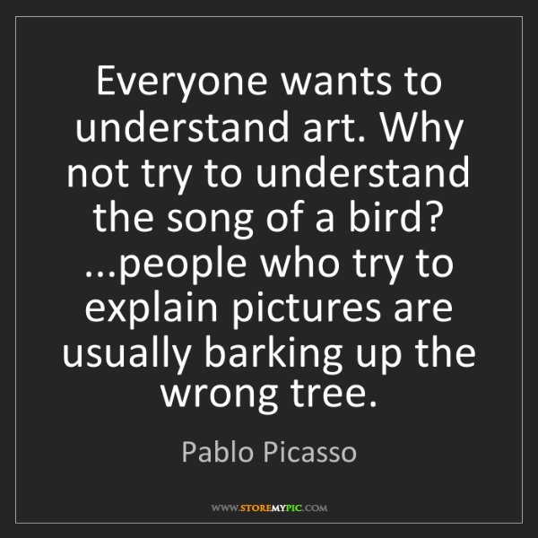 Pablo Picasso: Everyone wants to understand art. Why not try to understand...