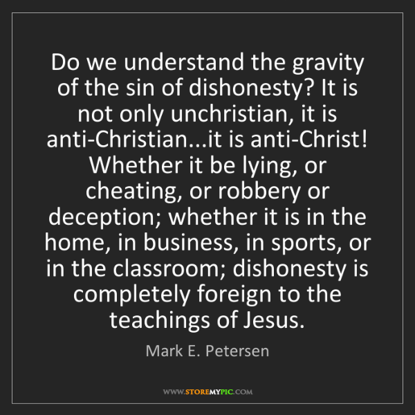 Mark E. Petersen: Do we understand the gravity of the sin of dishonesty?...