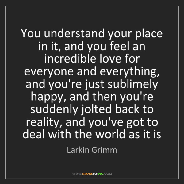 Larkin Grimm: You understand your place in it, and you feel an incredible...