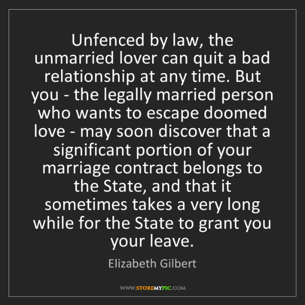 Elizabeth Gilbert: Unfenced by law, the unmarried lover can quit a bad relationship...