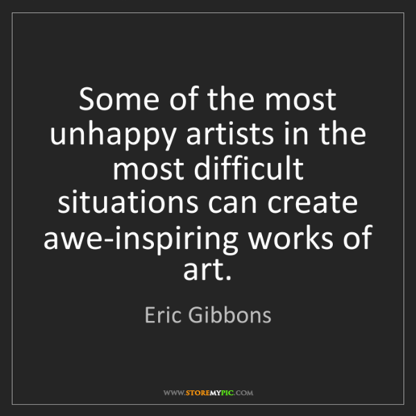 Eric Gibbons: Some of the most unhappy artists in the most difficult...