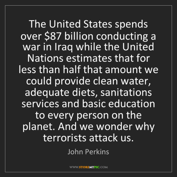 John Perkins: The United States spends over $87 billion conducting...