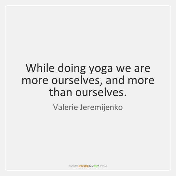 While doing yoga we are more ourselves, and more than ourselves.