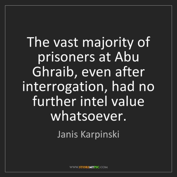 Janis Karpinski: The vast majority of prisoners at Abu Ghraib, even after...