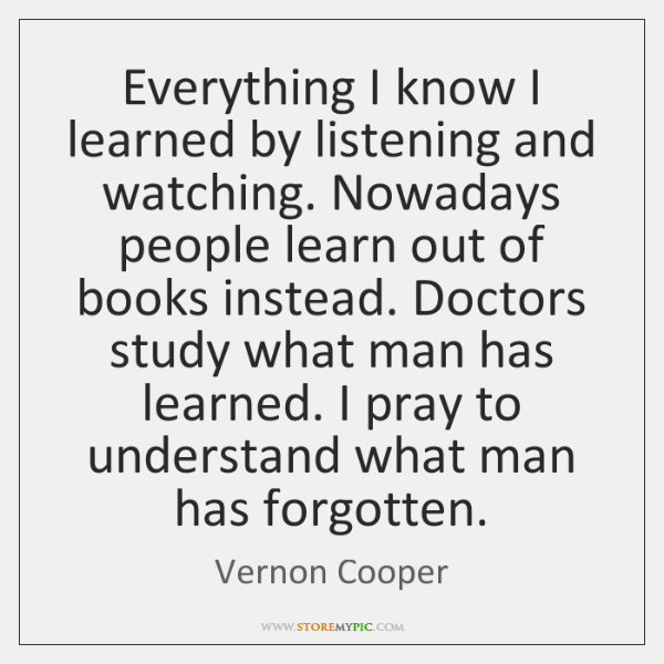 Everything I know I learned by listening and watching. Nowadays people learn ...