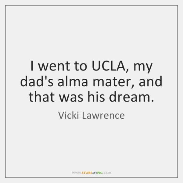 I went to UCLA, my dad's alma mater, and that was his ...