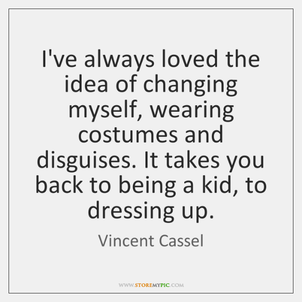 I've always loved the idea of changing myself, wearing costumes and disguises. ...